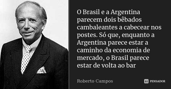 O Brasil e a Argentina parecem dois bêbados cambaleantes a cabecear nos postes. Só que, enquanto a Argentina parece estar a caminho da economia de mercado, o Br... Frase de Roberto Campos.