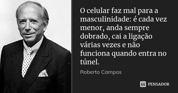 O celular faz mal para a masculinidade: é cada vez menor, anda sempre dobrado, cai a ligação várias vezes e não funciona quando entra no túnel.... Frase de Roberto Campos.