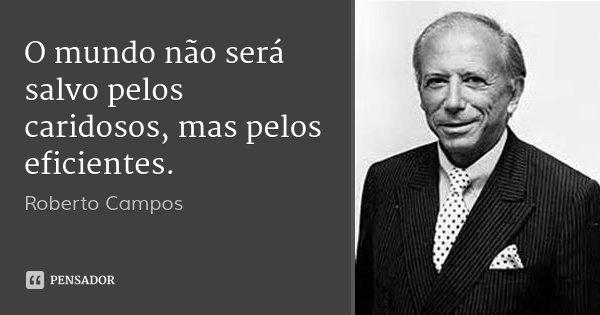 O mundo não será salvo pelos caridosos, mas pelos eficientes.... Frase de Roberto Campos.
