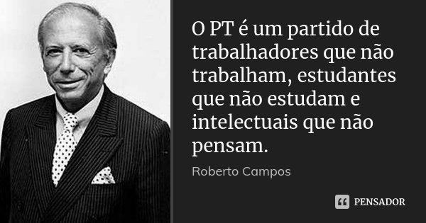 O PT é um partido de trabalhadores que não trabalham, estudantes que não estudam e intelectuais que não pensam.... Frase de Roberto Campos.