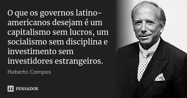 O que os governos latino-americanos desejam é um capitalismo sem lucros, um socialismo sem disciplina e investimento sem investidores estrangeiros.... Frase de Roberto Campos.