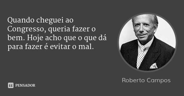 Quando cheguei ao Congresso, queria fazer o bem. Hoje acho que o que dá para fazer é evitar o mal.... Frase de Roberto Campos.
