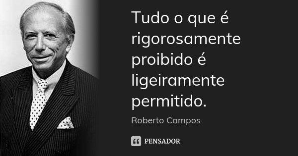 Tudo o que é rigorosamente proibido é ligeiramente permitido.... Frase de Roberto Campos.