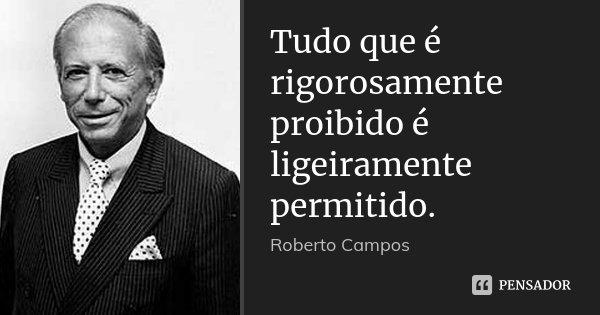 Tudo que é rigorosamente proibido é ligeiramente permitido.... Frase de Roberto Campos.