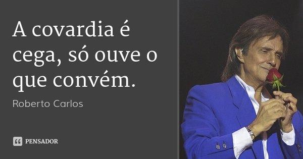 A covardia é cega, só ouve o que convém.... Frase de Roberto Carlos.