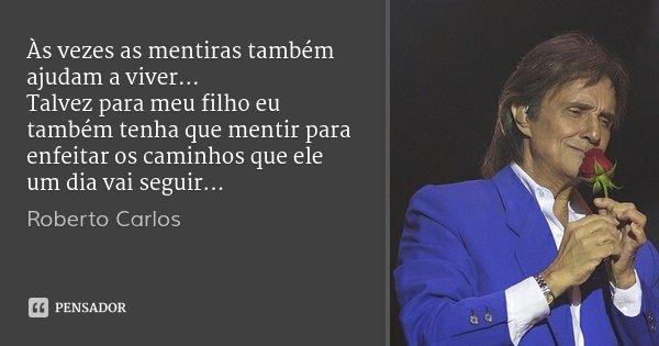 Às vezes as mentiras também ajudam a viver... Talvez para meu filho eu também tenha que mentir para enfeitar os caminhos que ele um dia vai seguir...... Frase de Roberto Carlos.