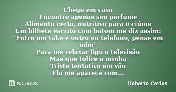 """Chego em casa Encontro apenas seu perfume Alimento certo, nutritivo para o ciúme Um bilhete escrito com batom me diz assim: """"Entre um take e outro eu telef... Frase de Roberto Carlos."""