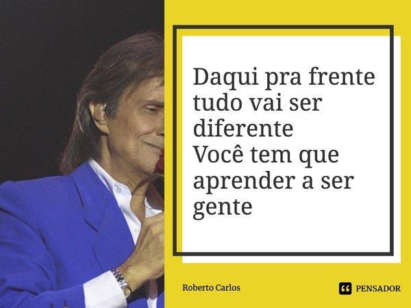 Daqui pra frente tudo vai ser diferente Você tem que aprender a ser gente... Frase de Roberto Carlos.