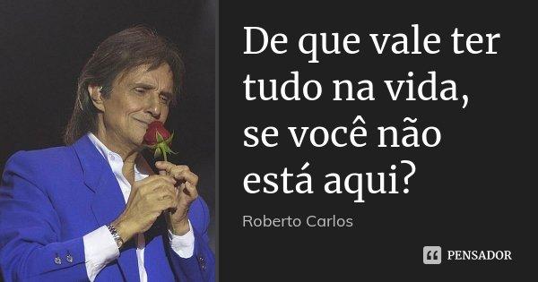 De que vale ter tudo na vida, se você não está aqui?... Frase de Roberto Carlos.