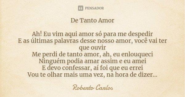 De Tanto Amor Ah! Eu vim aqui amor só para me despedir E as últimas palavras desse nosso amor, você vai ter que ouvir Me perdi de tanto amor, ah, eu enlouqueci ... Frase de Roberto Carlos.