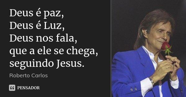 Deus é paz, Deus é Luz, Deus nos fala, que a ele se chega, seguindo Jesus.... Frase de Roberto Carlos.