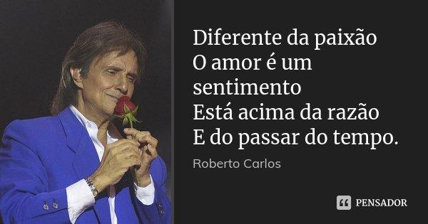 Diferente da paixão O amor é um sentimento Está acima da razão E do passar do tempo.... Frase de Roberto Carlos.