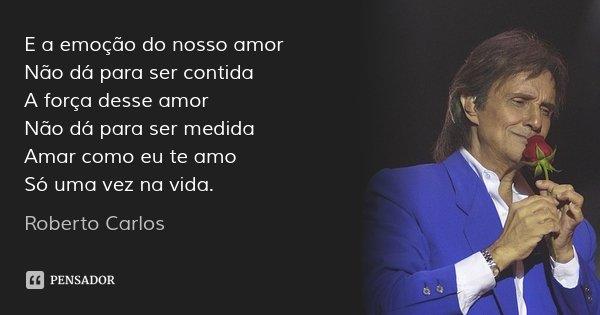 E a emoção do nosso amor Não dá para ser contida A força desse amor Não dá para ser medida Amar como eu te amo Só uma vez na vida.... Frase de Roberto Carlos.