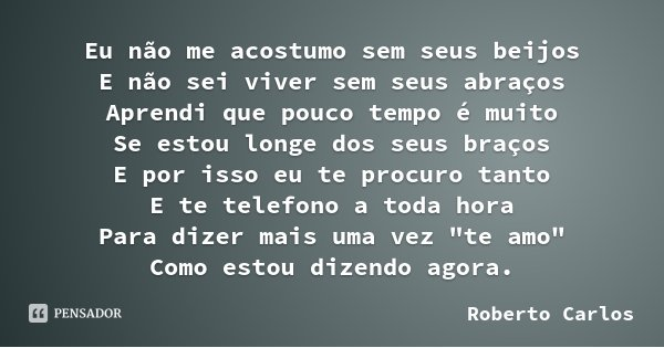 Eu não me acostumo sem seus beijos E não sei viver sem seus abraços Aprendi que pouco tempo é muito Se estou longe dos seus braços E por isso eu te procuro tant... Frase de Roberto Carlos.