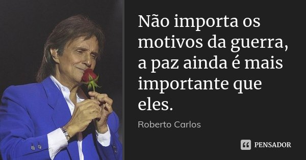 Não importa os motivos da guerra, a paz ainda é mais importante que eles.... Frase de Roberto Carlos.