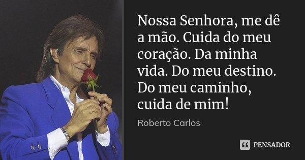 Nossa Senhora, me dê a mão. Cuida do meu coração. Da minha vida. Do meu destino. Do meu caminho, cuida de mim!... Frase de Roberto Carlos.