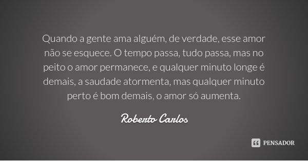 Quando a gente ama alguém, de verdade, esse amor não se esquece. O tempo passa, tudo passa, mas no peito o amor permanece, e qualquer minuto longe é demais, a s... Frase de Roberto Carlos.
