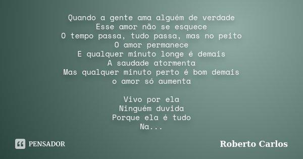 Quando a gente ama alguém de verdade Esse amor não se esquece O tempo passa, tudo passa, mas no peito O amor permanece E qualquer minuto longe é demais A saudad... Frase de Roberto Carlos.