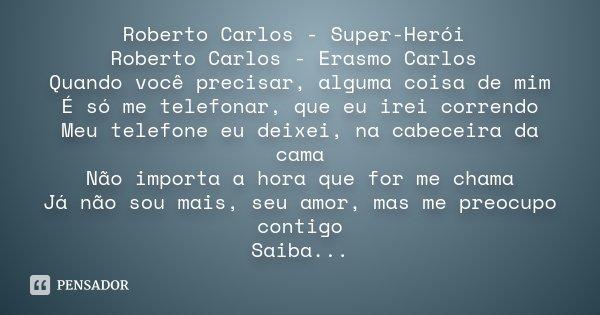 Roberto Carlos - Super-Herói Roberto Carlos - Erasmo Carlos Quando você precisar, alguma coisa de mim É só me telefonar, que eu irei correndo Meu telefone eu de... Frase de Desconhecido.
