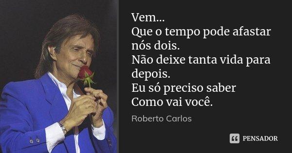 Vem... Que o tempo pode afastar nós dois. Não deixe tanta vida para depois. Eu só preciso saber Como vai você.... Frase de Roberto Carlos.