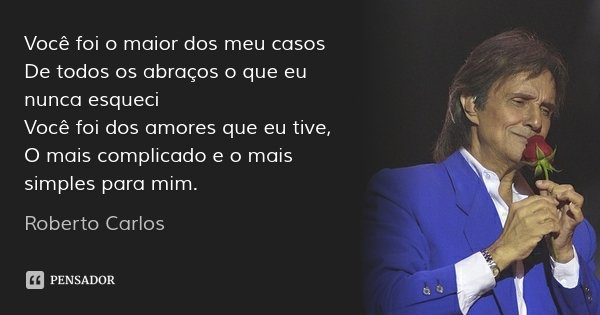 Você foi o maior dos meu casos De todos os abraços o que eu nunca esqueci Você foi dos amores que eu tive, O mais complicado e o mais simples para mim.... Frase de Roberto Carlos.