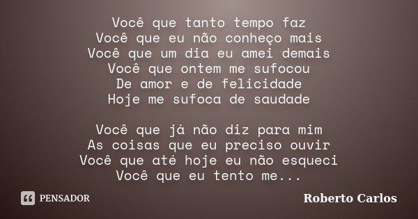 Você que tanto tempo faz Você que eu não conheço mais Você que um dia eu amei demais Você que ontem me sufocou De amor e de felicidade Hoje me sufoca de saudade... Frase de Roberto Carlos.