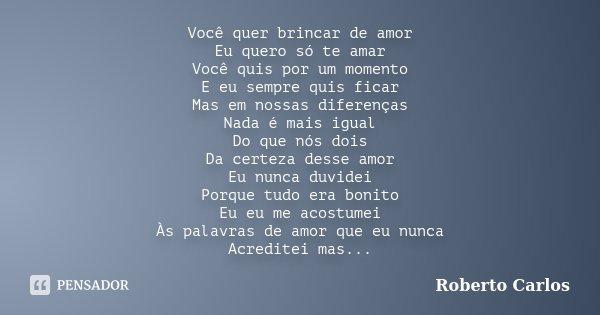 Você quer brincar de amor Eu quero só te amar Você quis por um momento E eu sempre quis ficar Mas em nossas diferenças Nada é mais igual Do que nós dois Da cert... Frase de Roberto Carlos.