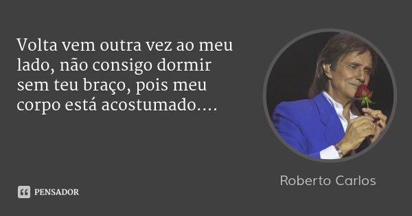 Volta vem outra vez ao meu lado, não consigo dormir sem teu braço, pois meu corpo está acostumado....... Frase de Roberto Carlos.