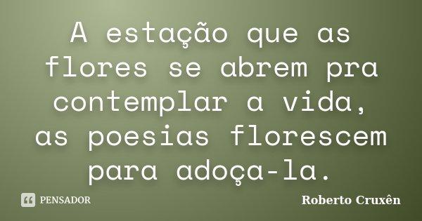 A estação que as flores se abrem pra contemplar a vida, as poesias florescem para adoça-la.... Frase de Roberto Cruxên.