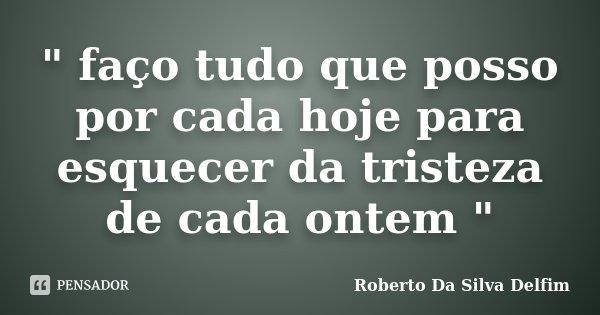 """"""" faço tudo que posso por cada hoje para esquecer da tristeza de cada ontem """"... Frase de Roberto da silva Delfim."""
