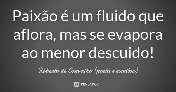Paixão é um fluido que aflora, mas se evapora ao menor descuido!... Frase de Roberto de Carvalho (poeta e escritor).