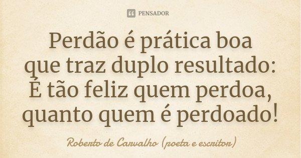 Perdão é prática boa que traz duplo resultado: É tão feliz quem perdoa, quanto quem é perdoado!... Frase de Roberto de Carvalho (poeta e escritor).