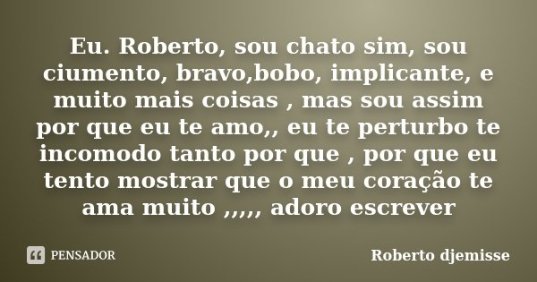 Eu. Roberto, sou chato sim, sou ciumento, bravo,bobo, implicante, e muito mais coisas , mas sou assim por que eu te amo,, eu te perturbo te incomodo tanto por q... Frase de Roberto Djemisse.