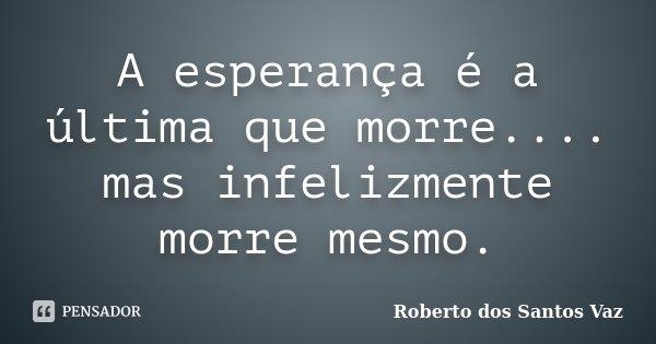 A esperança é a última que morre.... mas infelizmente morre mesmo.... Frase de Roberto dos Santos Vaz.