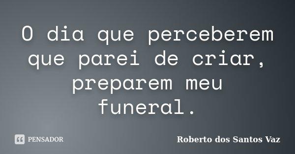 O dia que perceberem que parei de criar, preparem meu funeral.... Frase de Roberto dos Santos Vaz.