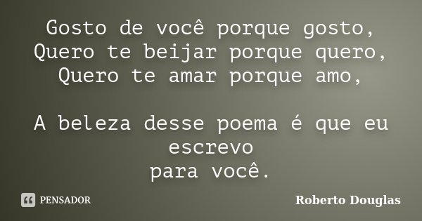 Gosto de você porque gosto, Quero te beijar porque quero, Quero te amar porque amo, A beleza desse poema é que eu escrevo para você.... Frase de Roberto Douglas.