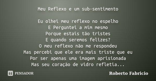 Meu Reflexo e um sub-sentimento Eu olhei meu reflexo no espelho E Perguntei a mim mesmo Porque estais tão tristes E quando seremos felizes? O meu reflexo não me... Frase de Roberto Fabrício.