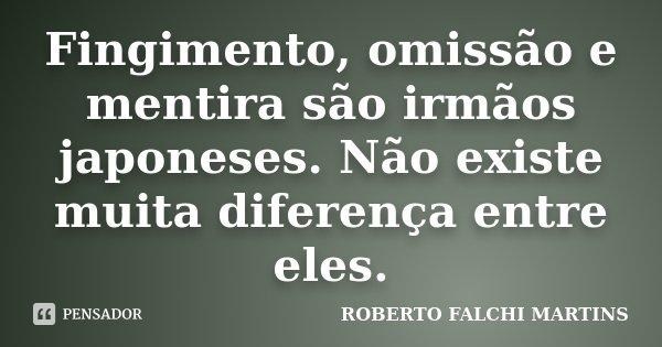 Fingimento, omissão e mentira são irmãos japoneses. Não existe muita diferença entre eles.... Frase de Roberto Falchi Martins.