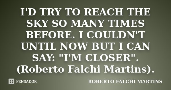 "I'D TRY TO REACH THE SKY SO MANY TIMES BEFORE. I COULDN'T UNTIL NOW BUT I CAN SAY: ""I'M CLOSER"". (Roberto Falchi Martins).... Frase de ROBERTO FALCHI MARTINS."