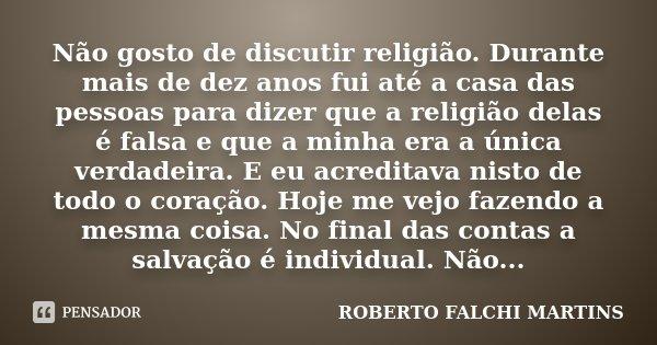 Não gosto de discutir religião. Durante mais de dez anos fui até a casa das pessoas para dizer que a religião delas é falsa e que a minha era a única verdadeira... Frase de ROBERTO FALCHI MARTINS.
