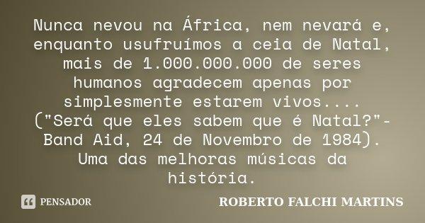 Nunca nevou na África, nem nevará e, enquanto usufruímos a ceia de Natal, mais de 1.000.000.000 de seres humanos agradecem apenas por simplesmente estarem vivos... Frase de ROBERTO FALCHI MARTINS.