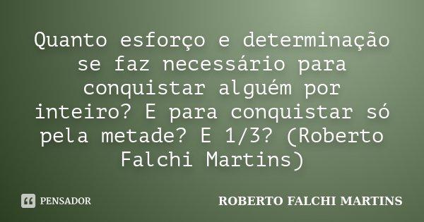 Quanto esforço e determinação se faz necessário para conquistar alguém por inteiro? E para conquistar só pela metade? E 1/3? (Roberto Falchi Martins)... Frase de ROBERTO FALCHI MARTINS.
