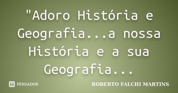 """""""Adoro História e Geografia...a nossa História e a sua Geografia...... Frase de ROBERTO FALCHI MARTINS."""