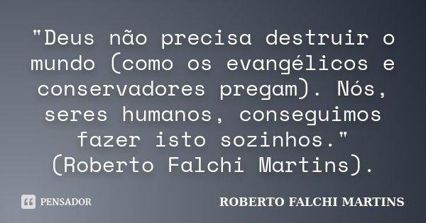 """""""Deus não precisa destruir o mundo (como os evangélicos e conservadores pregam). Nós, seres humanos, conseguimos fazer isto sozinhos."""" (Roberto Falchi... Frase de ROBERTO FALCHI MARTINS."""
