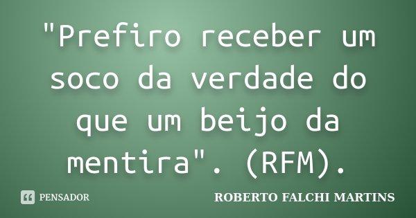 """""""Prefiro receber um soco da verdade do que um beijo da mentira"""". (RFM).... Frase de ROBERTO FALCHI MARTINS."""