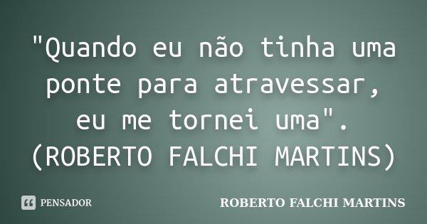 """""""Quando eu não tinha uma ponte para atravessar, eu me tornei uma"""". (ROBERTO FALCHI MARTINS)... Frase de ROBERTO FALCHI MARTINS."""