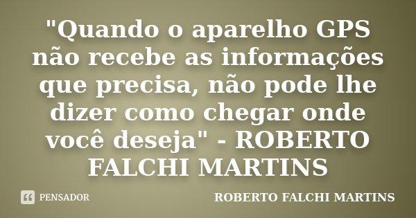 """""""Quando o aparelho GPS não recebe as informações que precisa, não pode lhe dizer como chegar onde você deseja"""" - ROBERTO FALCHI MARTINS... Frase de ROBERTO FALCHI MARTINS."""