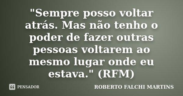 """""""Sempre posso voltar atrás. Mas não tenho o poder de fazer outras pessoas voltarem ao mesmo lugar onde eu estava."""" (RFM)... Frase de ROBERTO FALCHI MARTINS."""