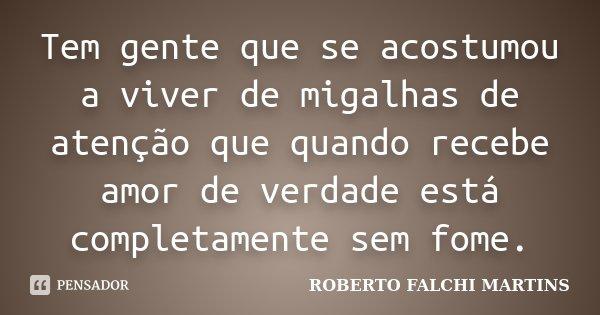 Tem gente que se acostumou a viver de migalhas de atenção que quando recebe amor de verdade está completamente sem fome.... Frase de ROBERTO FALCHI MARTINS.