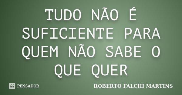 TUDO NÃO É SUFICIENTE PARA QUEM NÃO SABE O QUE QUER... Frase de ROBERTO FALCHI MARTINS.